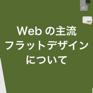 現代のWebデザインの主流フラットデザインについて。過度な装飾を抑え、色や大きさを大胆に。