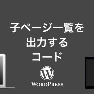 WordPressで固定ページの子ページ一覧を出力する方法【プラグインなし】アイキャッチ画像や抜粋分も合わせてに出力。